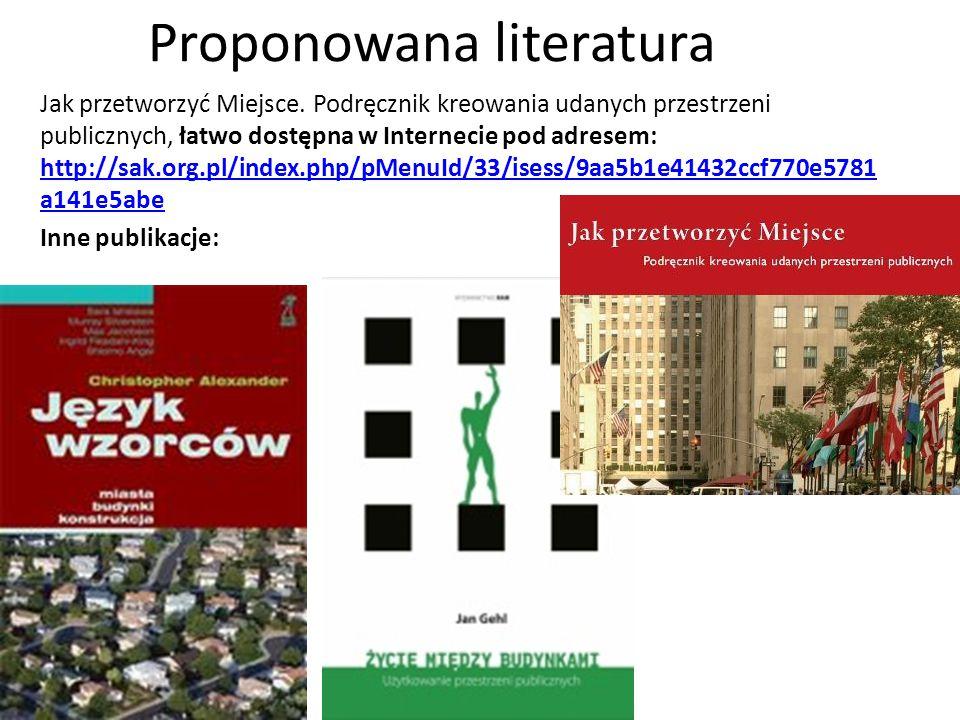 Proponowana literatura Jak przetworzyć Miejsce. Podręcznik kreowania udanych przestrzeni publicznych, łatwo dostępna w Internecie pod adresem: http://