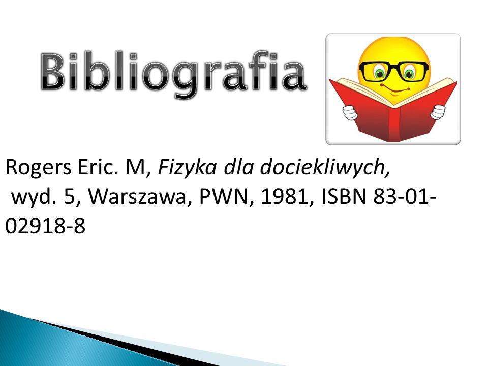 Rogers Eric. M, Fizyka dla dociekliwych, wyd. 5, Warszawa, PWN, 1981, ISBN 83-01- 02918-8
