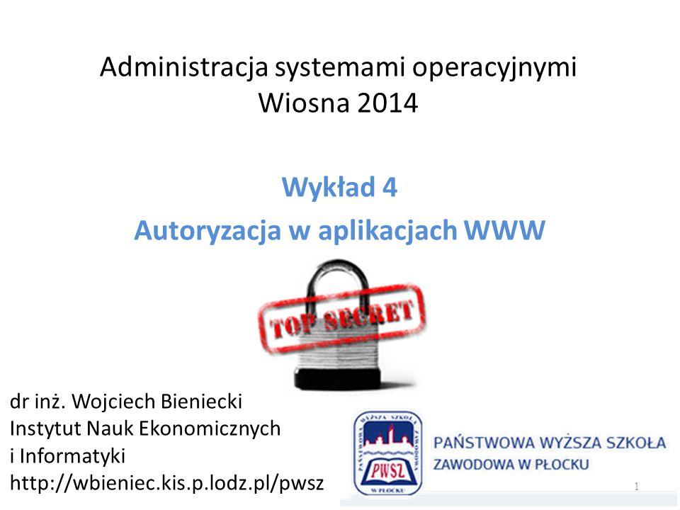 Administracja systemami operacyjnymi Wiosna 2014 Wykład 4 Autoryzacja w aplikacjach WWW dr inż. Wojciech Bieniecki Instytut Nauk Ekonomicznych i Infor