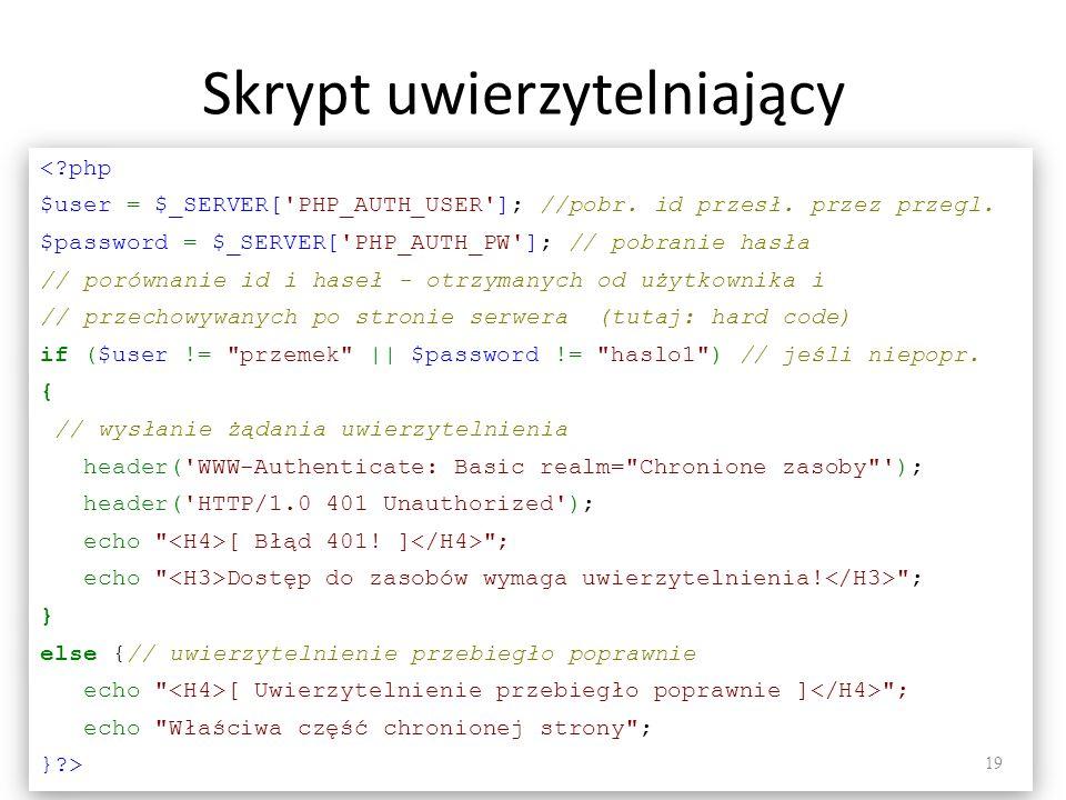 Skrypt uwierzytelniający <?php $user = $_SERVER['PHP_AUTH_USER']; //pobr. id przesł. przez przegl. $password = $_SERVER['PHP_AUTH_PW']; // pobranie ha