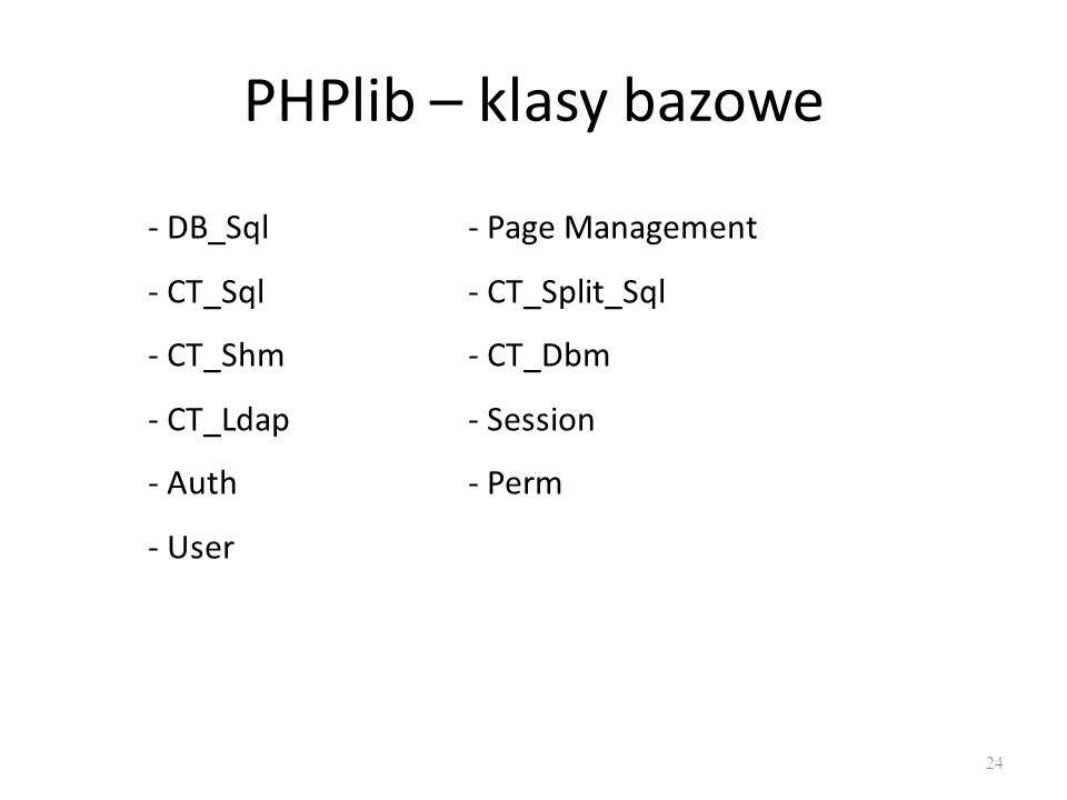 PHPlib – klasy bazowe - DB_Sql - Page Management - CT_Sql - CT_Split_Sql - CT_Shm - CT_Dbm - CT_Ldap - Session - Auth- Perm - User 24