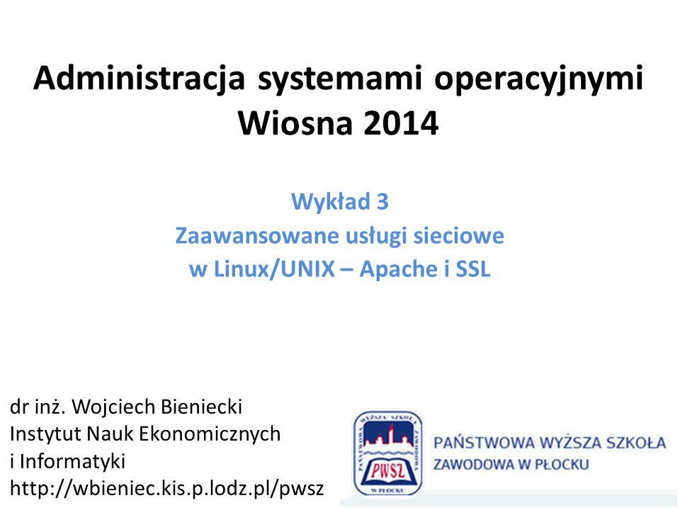 Administracja systemami operacyjnymi Wiosna 2014 Wykład 3 Zaawansowane usługi sieciowe w Linux/UNIX – Apache i SSL dr inż. Wojciech Bieniecki Instytut