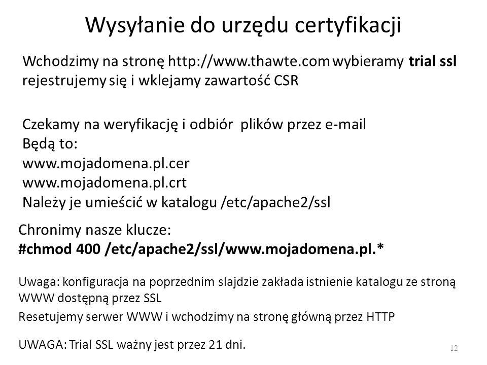 Wysyłanie do urzędu certyfikacji 12 Chronimy nasze klucze: #chmod 400 /etc/apache2/ssl/www.mojadomena.pl.* Wchodzimy na stronę http://www.thawte.com w