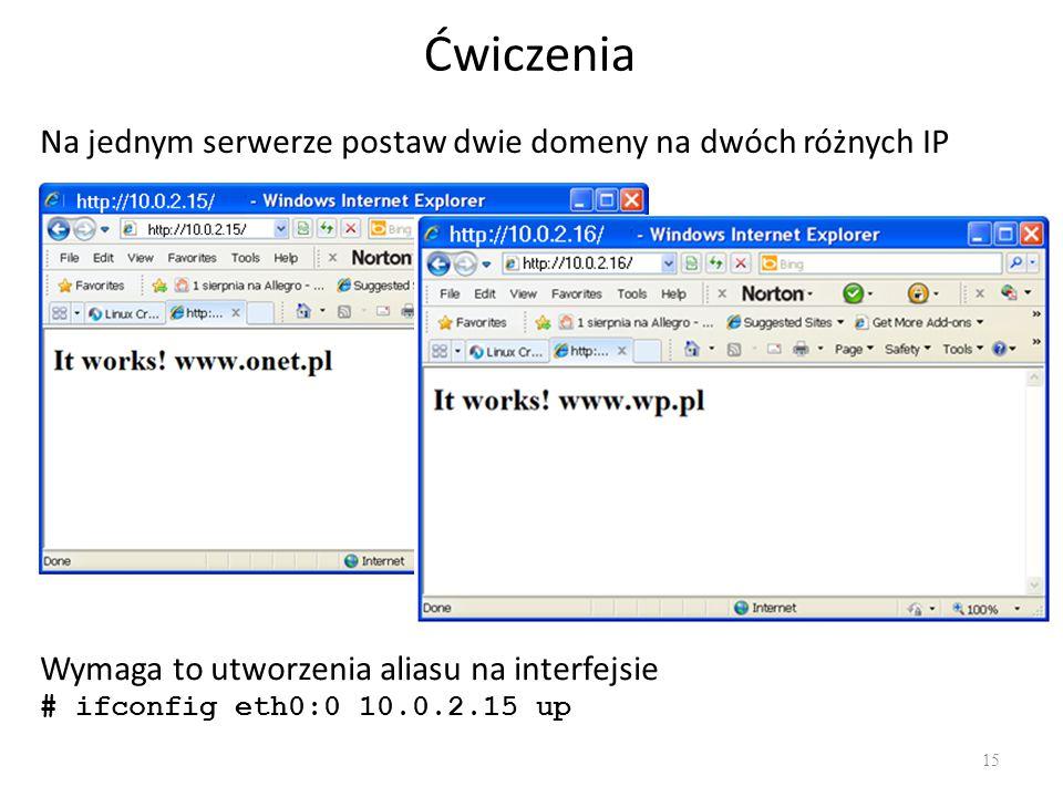 Ćwiczenia 15 Na jednym serwerze postaw dwie domeny na dwóch różnych IP Wymaga to utworzenia aliasu na interfejsie # ifconfig eth0:0 10.0.2.15 up