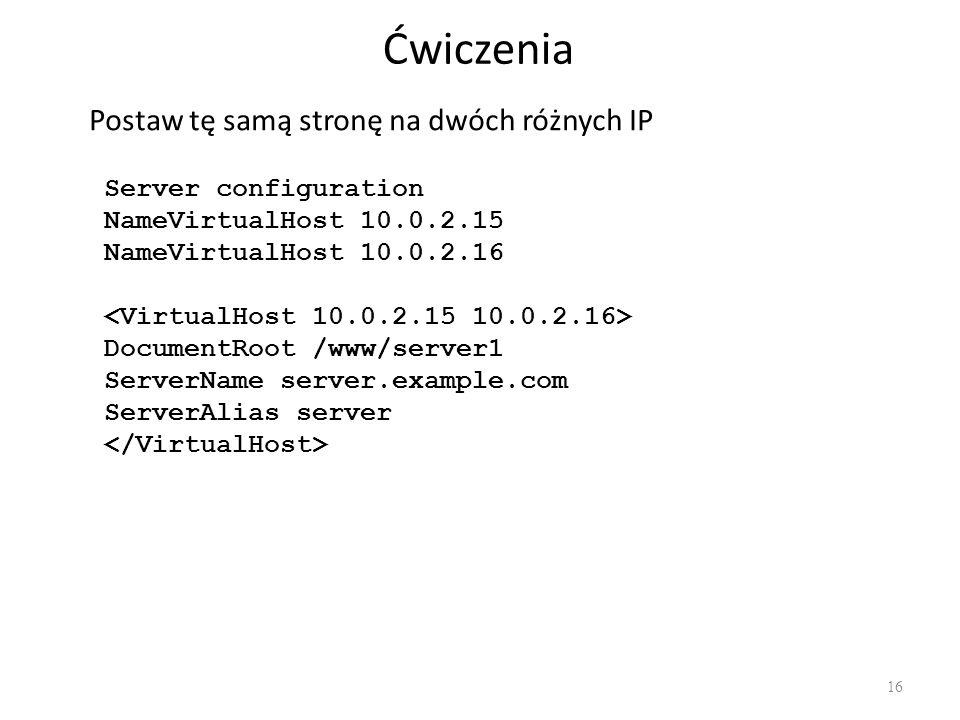 Ćwiczenia 16 Postaw tę samą stronę na dwóch różnych IP Server configuration NameVirtualHost 10.0.2.15 NameVirtualHost 10.0.2.16 DocumentRoot /www/serv