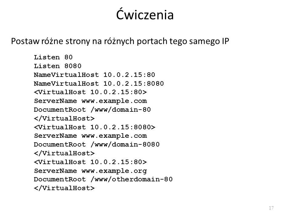 Ćwiczenia 17 Postaw różne strony na różnych portach tego samego IP Listen 80 Listen 8080 NameVirtualHost 10.0.2.15:80 NameVirtualHost 10.0.2.15:8080 S