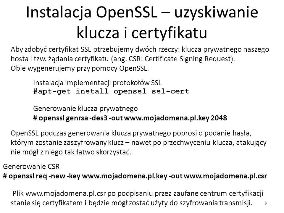 Instalacja OpenSSL – uzyskiwanie klucza i certyfikatu Instalacja implementacji protokołów SSL #apt-get install openssl ssl-cert Aby zdobyć certyfikat