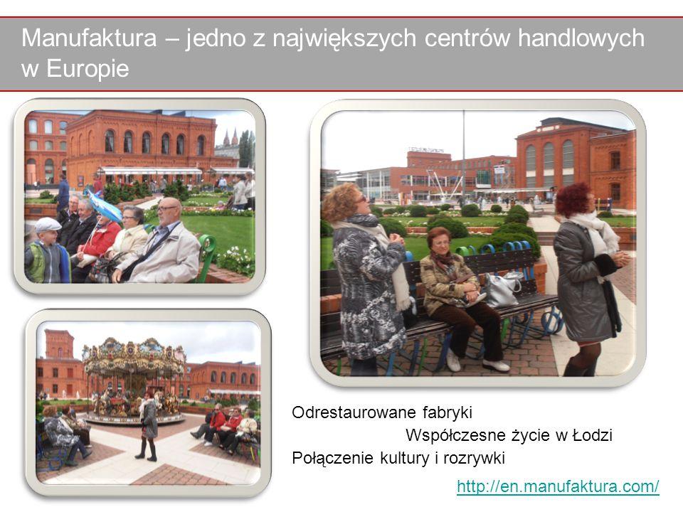 Manufaktura – jedno z największych centrów handlowych w Europie Odrestaurowane fabryki Współczesne życie w Łodzi Połączenie kultury i rozrywki http://en.manufaktura.com/