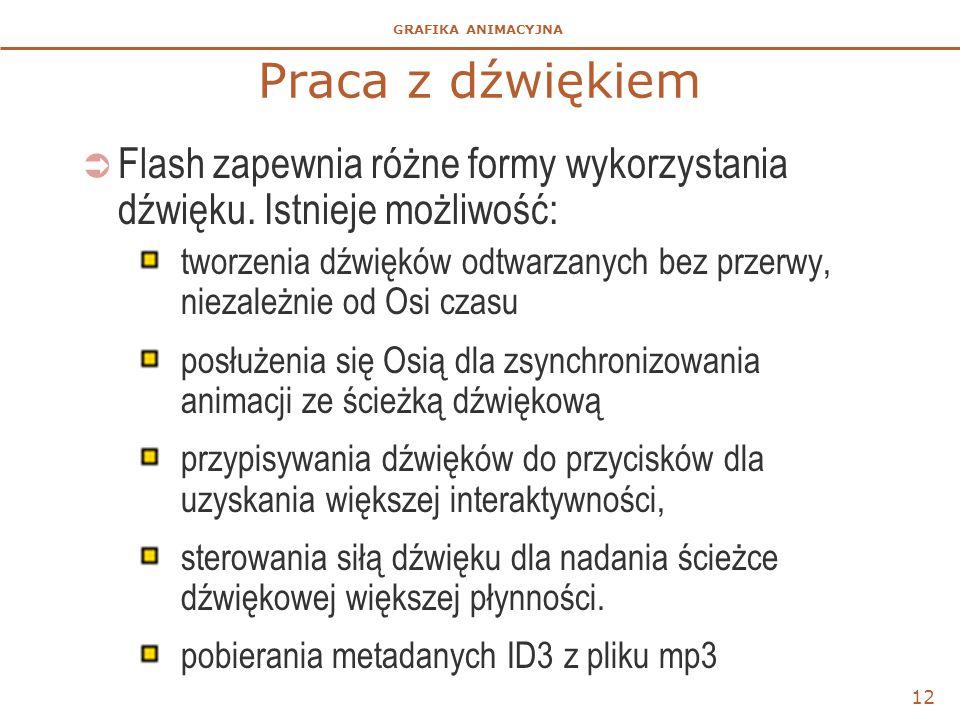 GRAFIKA ANIMACYJNA 12 Praca z dźwiękiem  Flash zapewnia różne formy wykorzystania dźwięku.