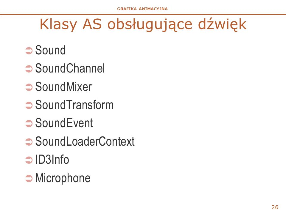 GRAFIKA ANIMACYJNA Klasy AS obsługujące dźwięk  Sound  SoundChannel  SoundMixer  SoundTransform  SoundEvent  SoundLoaderContext  ID3Info  Microphone 26