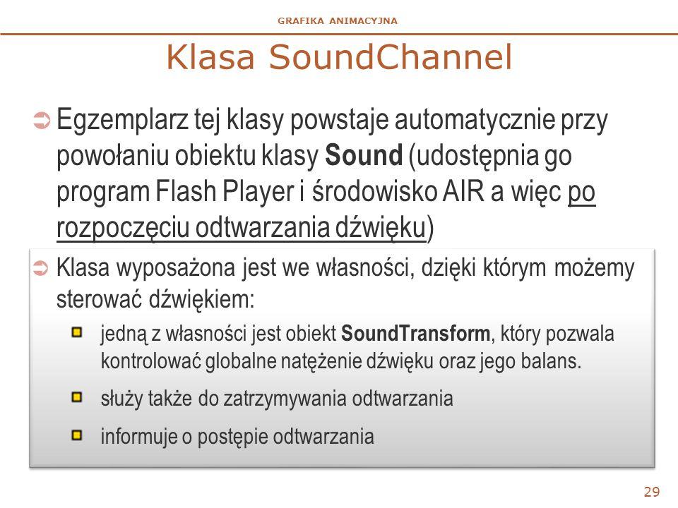 GRAFIKA ANIMACYJNA Klasa SoundChannel  Egzemplarz tej klasy powstaje automatycznie przy powołaniu obiektu klasy Sound (udostępnia go program Flash Player i środowisko AIR a więc po rozpoczęciu odtwarzania dźwięku)  Klasa wyposażona jest we własności, dzięki którym możemy sterować dźwiękiem: jedną z własności jest obiekt SoundTransform, który pozwala kontrolować globalne natężenie dźwięku oraz jego balans.