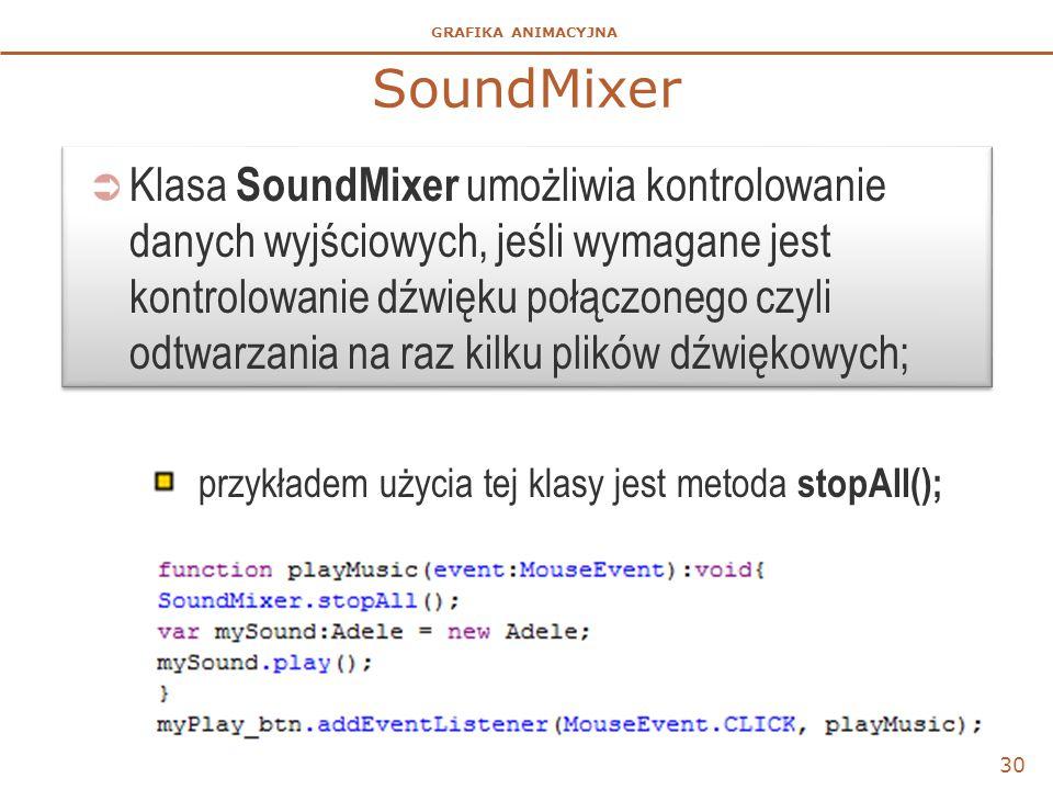 GRAFIKA ANIMACYJNA  Klasa SoundMixer umożliwia kontrolowanie danych wyjściowych, jeśli wymagane jest kontrolowanie dźwięku połączonego czyli odtwarzania na raz kilku plików dźwiękowych; przykładem użycia tej klasy jest metoda stopAll(); 30 SoundMixer