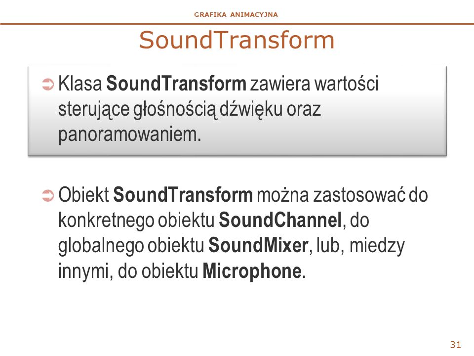 GRAFIKA ANIMACYJNA SoundTransform  Klasa SoundTransform zawiera wartości sterujące głośnością dźwięku oraz panoramowaniem.