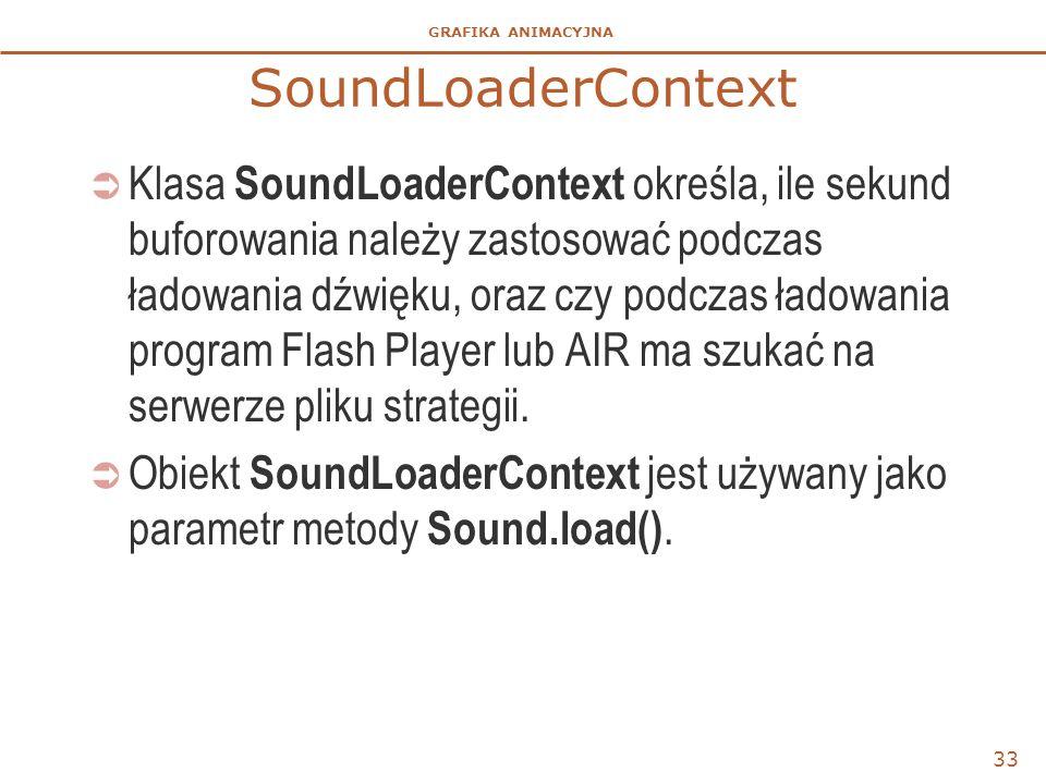GRAFIKA ANIMACYJNA SoundLoaderContext  Klasa SoundLoaderContext określa, ile sekund buforowania należy zastosować podczas ładowania dźwięku, oraz czy podczas ładowania program Flash Player lub AIR ma szukać na serwerze pliku strategii.