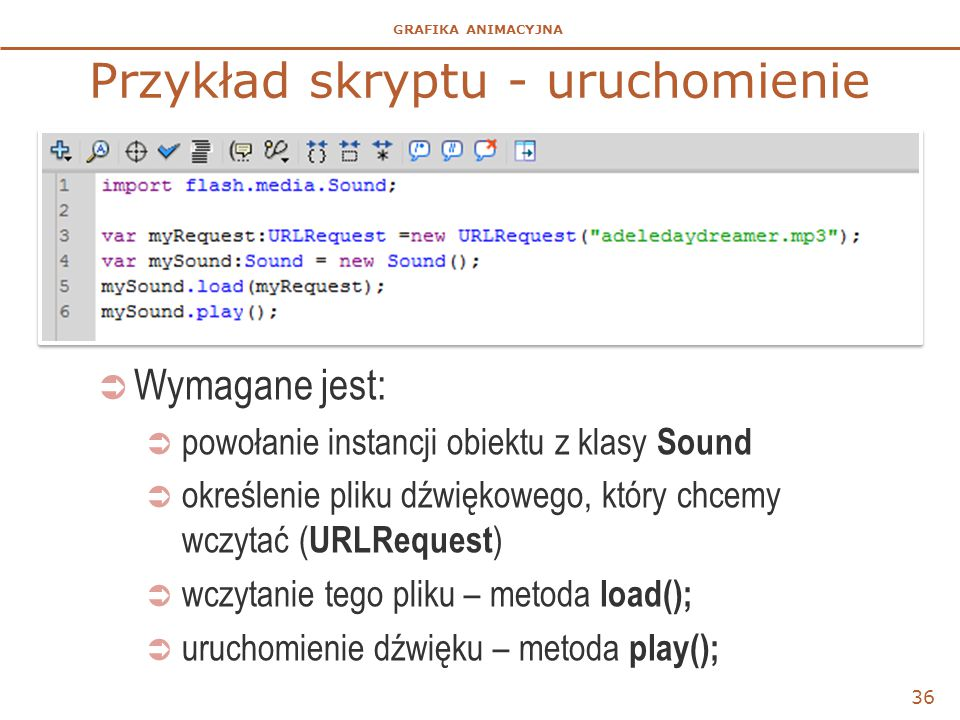 GRAFIKA ANIMACYJNA Przykład skryptu - uruchomienie 36  Wymagane jest:  powołanie instancji obiektu z klasy Sound  określenie pliku dźwiękowego, który chcemy wczytać ( URLRequest )  wczytanie tego pliku – metoda load();  uruchomienie dźwięku – metoda play();