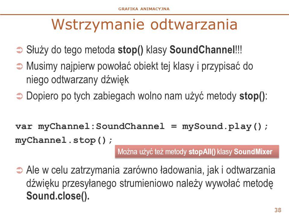 GRAFIKA ANIMACYJNA Wstrzymanie odtwarzania  Służy do tego metoda stop() klasy SoundChannel !!.