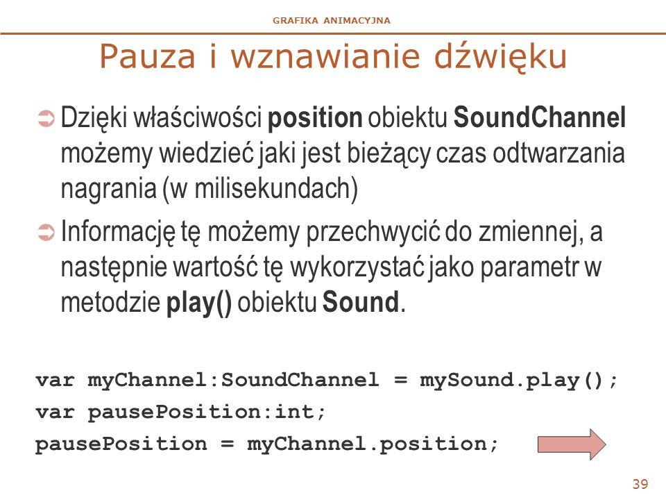 GRAFIKA ANIMACYJNA Pauza i wznawianie dźwięku  Dzięki właściwości position obiektu SoundChannel możemy wiedzieć jaki jest bieżący czas odtwarzania nagrania (w milisekundach)  Informację tę możemy przechwycić do zmiennej, a następnie wartość tę wykorzystać jako parametr w metodzie play() obiektu Sound.