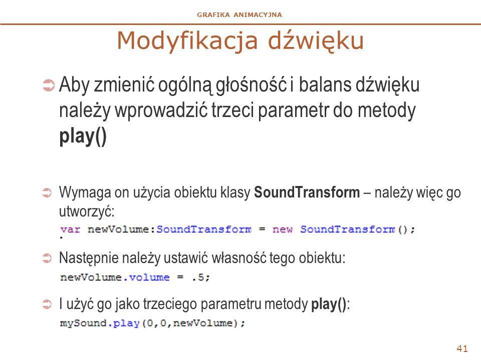 GRAFIKA ANIMACYJNA Modyfikacja dźwięku  Aby zmienić ogólną głośność i balans dźwięku należy wprowadzić trzeci parametr do metody play()  Wymaga on użycia obiektu klasy SoundTransform – należy więc go utworzyć:  Następnie należy ustawić własność tego obiektu:  I użyć go jako trzeciego parametru metody play() : 41