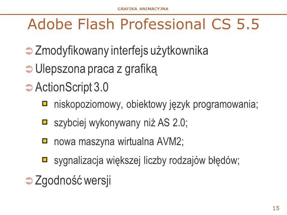 GRAFIKA ANIMACYJNA 15 Adobe Flash Professional CS 5.5  Zmodyfikowany interfejs użytkownika  Ulepszona praca z grafiką  ActionScript 3.0 niskopoziomowy, obiektowy język programowania; szybciej wykonywany niż AS 2.0; nowa maszyna wirtualna AVM2; sygnalizacja większej liczby rodzajów błędów;  Zgodność wersji