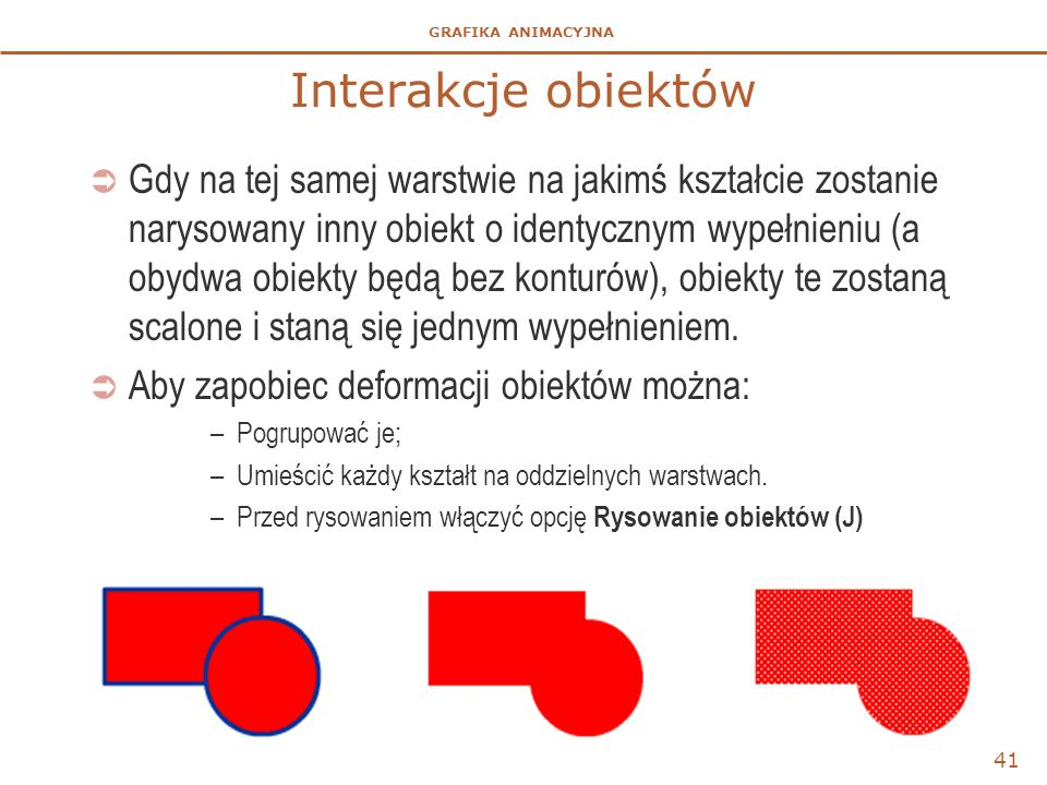 GRAFIKA ANIMACYJNA 41 Interakcje obiektów  Gdy na tej samej warstwie na jakimś kształcie zostanie narysowany inny obiekt o identycznym wypełnieniu (a obydwa obiekty będą bez konturów), obiekty te zostaną scalone i staną się jednym wypełnieniem.