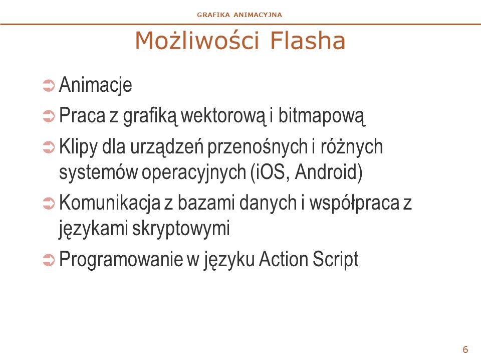 GRAFIKA ANIMACYJNA 6 Możliwości Flasha  Animacje  Praca z grafiką wektorową i bitmapową  Klipy dla urządzeń przenośnych i różnych systemów operacyjnych (iOS, Android)  Komunikacja z bazami danych i współpraca z językami skryptowymi  Programowanie w języku Action Script