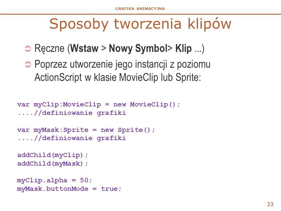 GRAFIKA ANIMACYJNA Sposoby tworzenia klipów  Ręczne ( Wstaw > Nowy Symbol > Klip...)  Poprzez utworzenie jego instancji z poziomu ActionScript w kla