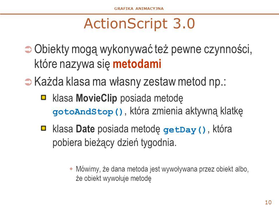 GRAFIKA ANIMACYJNA ActionScript 3.0  Obiekty mogą wykonywać też pewne czynności, które nazywa się metodami  Każda klasa ma własny zestaw metod np.: