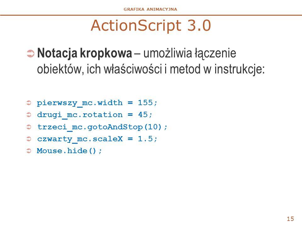 GRAFIKA ANIMACYJNA ActionScript 3.0  Notacja kropkowa – umożliwia łączenie obiektów, ich właściwości i metod w instrukcje:  pierwszy_mc.width = 155;
