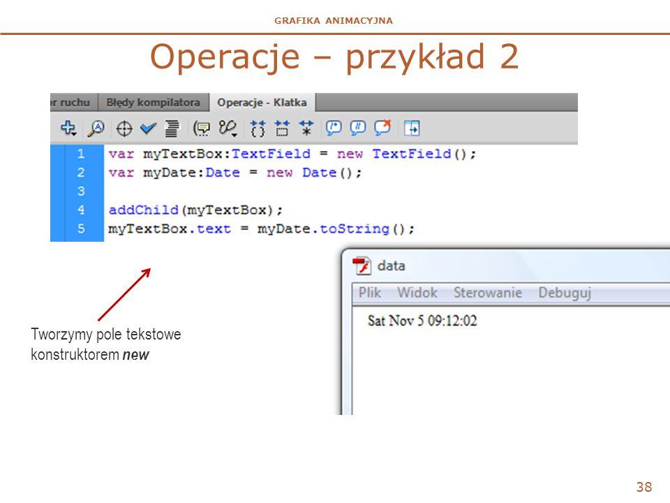GRAFIKA ANIMACYJNA Operacje – przykład 2 38 Tworzymy pole tekstowe konstruktorem new