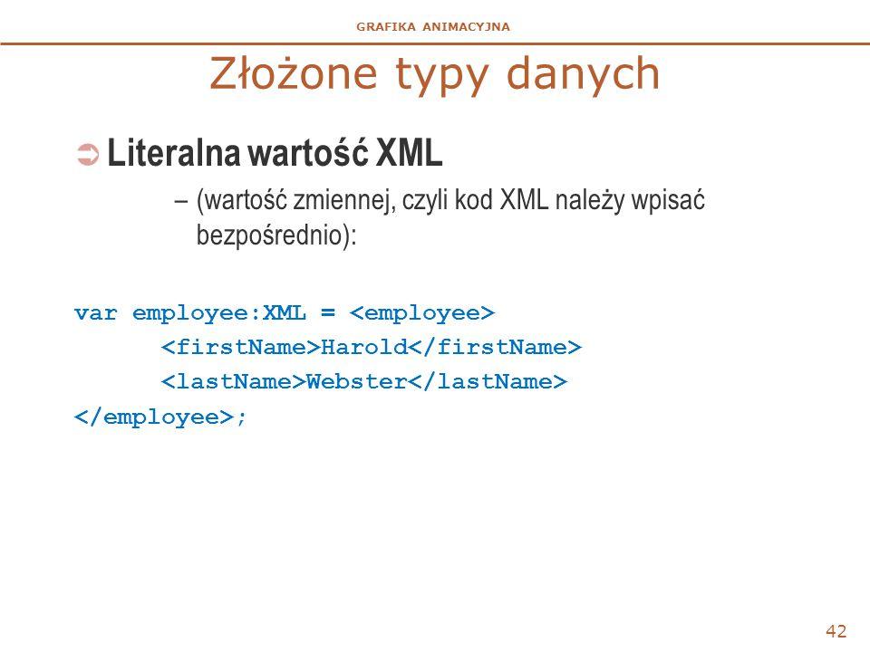 GRAFIKA ANIMACYJNA Złożone typy danych  Literalna wartość XML –(wartość zmiennej, czyli kod XML należy wpisać bezpośrednio): var employee:XML = Harol