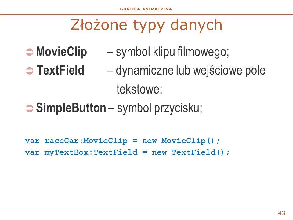 GRAFIKA ANIMACYJNA Złożone typy danych  MovieClip – symbol klipu filmowego;  TextField – dynamiczne lub wejściowe pole tekstowe;  SimpleButton – sy