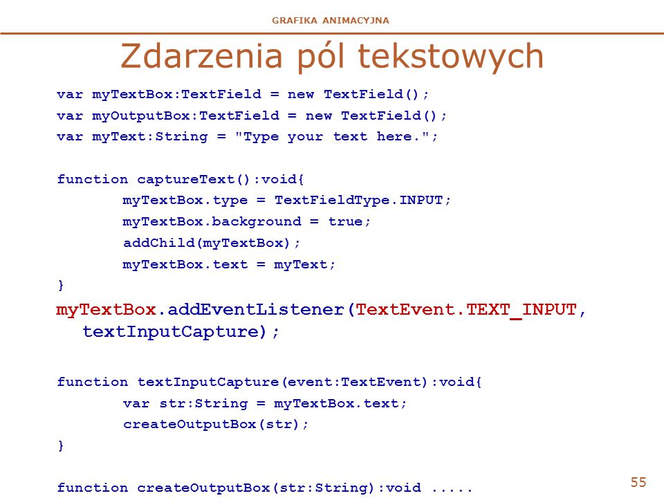 GRAFIKA ANIMACYJNA Zdarzenia pól tekstowych var myTextBox:TextField = new TextField(); var myOutputBox:TextField = new TextField(); var myText:String = Type your text here. ; function captureText():void{ myTextBox.type = TextFieldType.INPUT; myTextBox.background = true; addChild(myTextBox); myTextBox.text = myText; } myTextBox.addEventListener(TextEvent.TEXT_INPUT, textInputCapture); function textInputCapture(event:TextEvent):void{ var str:String = myTextBox.text; createOutputBox(str); } function createOutputBox(str:String):void.....