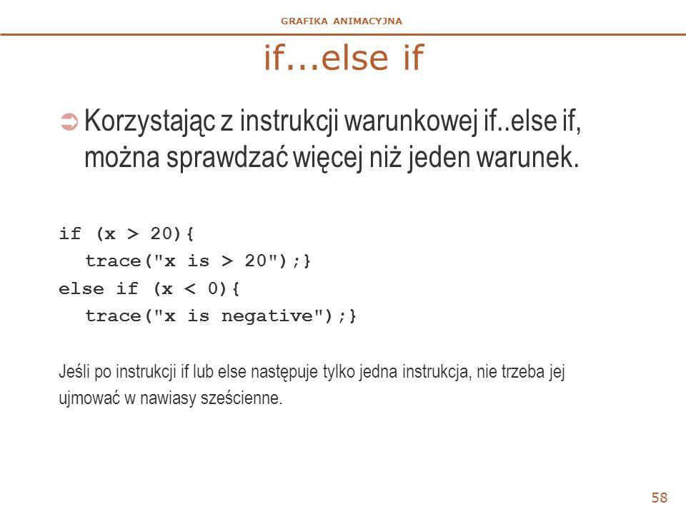 GRAFIKA ANIMACYJNA if...else if  Korzystając z instrukcji warunkowej if..else if, można sprawdzać więcej niż jeden warunek. if (x > 20){ trace(