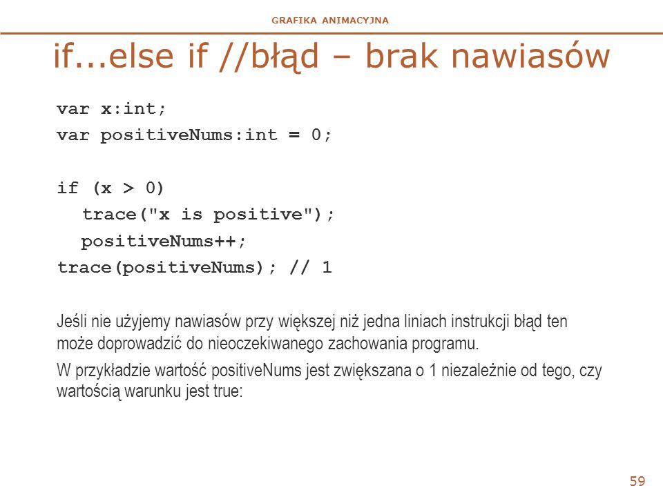 GRAFIKA ANIMACYJNA if...else if //błąd – brak nawiasów var x:int; var positiveNums:int = 0; if (x > 0) trace(