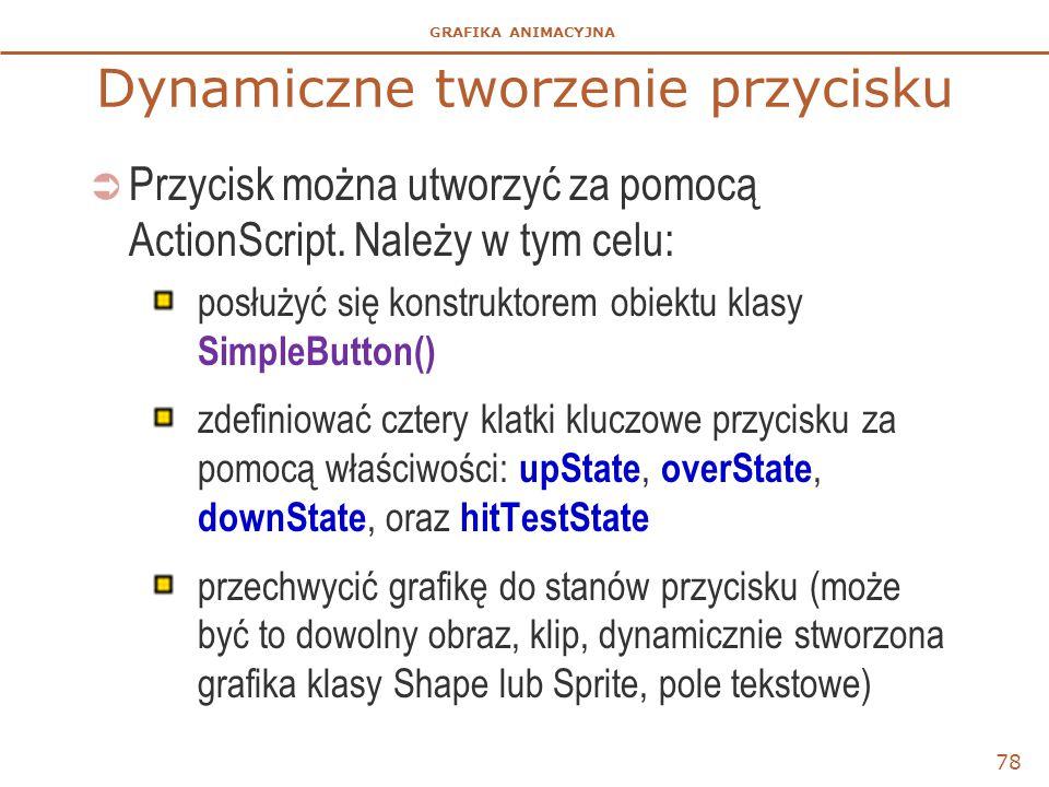 GRAFIKA ANIMACYJNA Dynamiczne tworzenie przycisku 78  Przycisk można utworzyć za pomocą ActionScript. Należy w tym celu: posłużyć się konstruktorem o