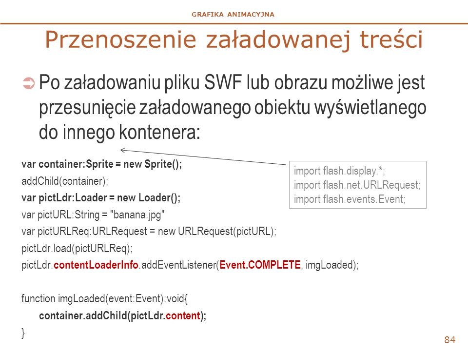 GRAFIKA ANIMACYJNA Przenoszenie załadowanej treści  Po załadowaniu pliku SWF lub obrazu możliwe jest przesunięcie załadowanego obiektu wyświetlanego do innego kontenera: var container:Sprite = new Sprite(); addChild(container); var pictLdr:Loader = new Loader(); var pictURL:String = banana.jpg var pictURLReq:URLRequest = new URLRequest(pictURL); pictLdr.load(pictURLReq); pictLdr.