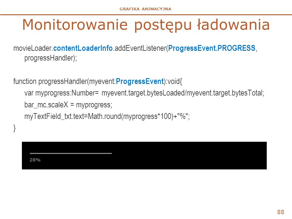 GRAFIKA ANIMACYJNA Monitorowanie postępu ładowania movieLoader. contentLoaderInfo.addEventListener( ProgressEvent.PROGRESS, progressHandler); function