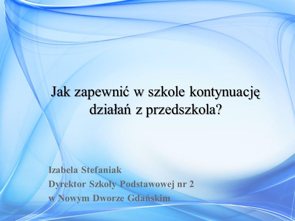 Izabela Stefaniak Dyrektor Szkoły Podstawowej nr 2 w Nowym Dworze Gdańskim 1 Jak zapewnić w szkole kontynuację działań z przedszkola?