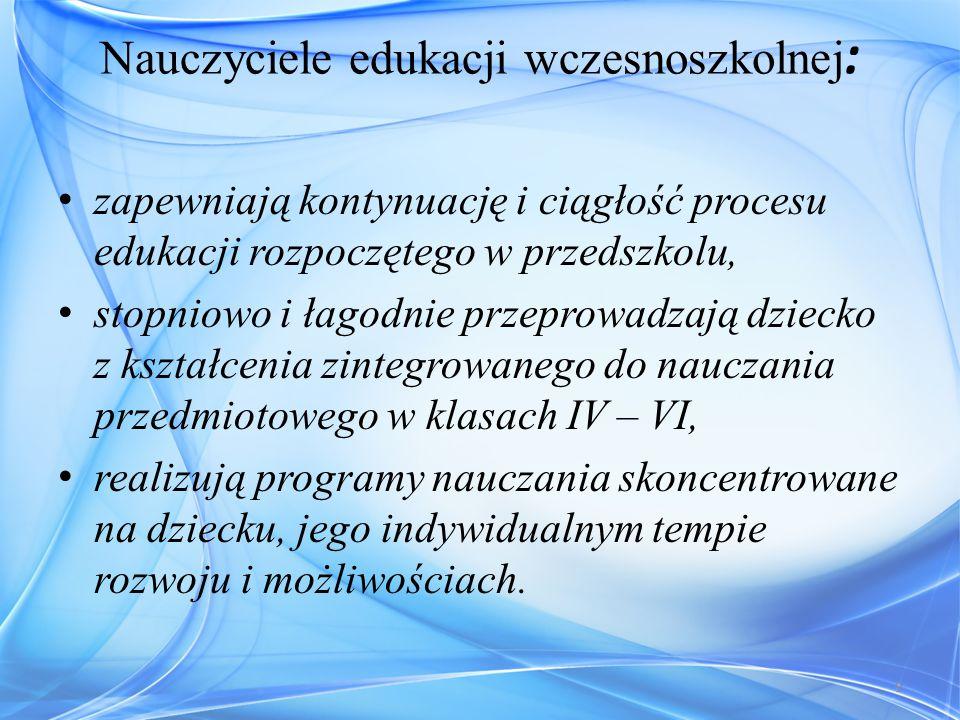 Nauczyciele edukacji wczesnoszkolnej : zapewniają kontynuację i ciągłość procesu edukacji rozpoczętego w przedszkolu, stopniowo i łagodnie przeprowadz