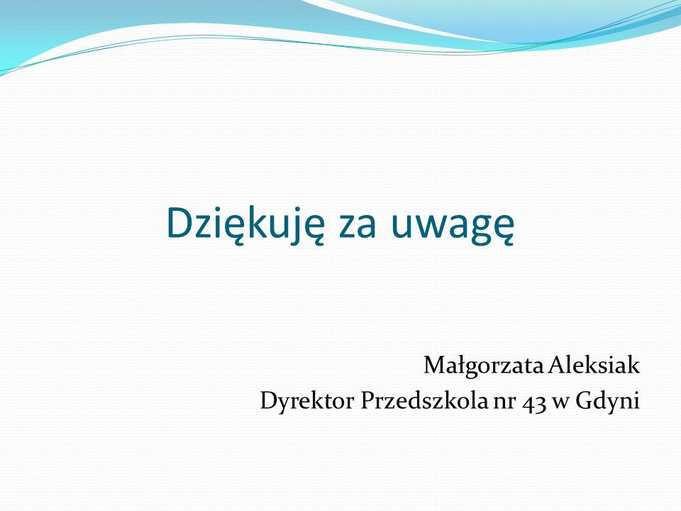 Dziękuję za uwagę Małgorzata Aleksiak Dyrektor Przedszkola nr 43 w Gdyni