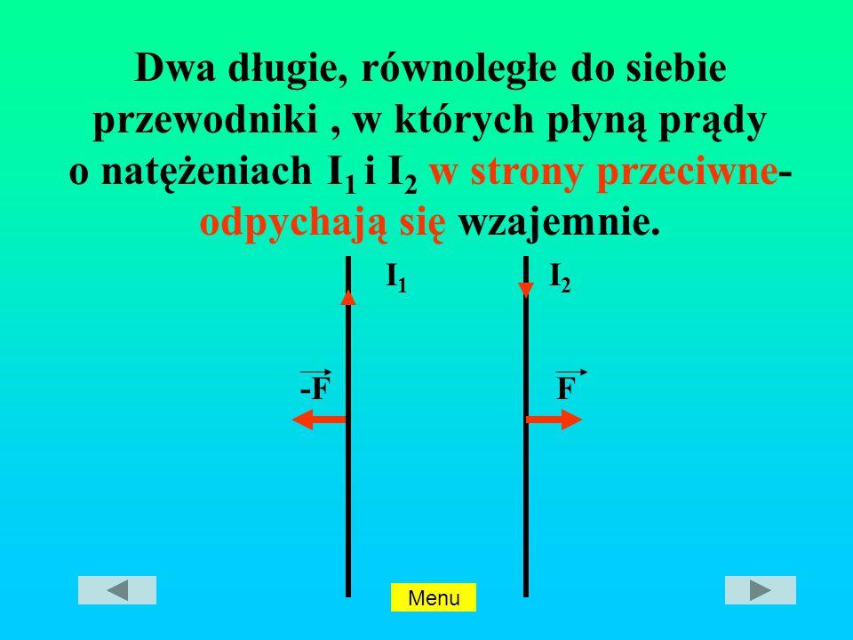 I2I2 -FF I1I1 Dwa długie, równoległe do siebie przewodniki, w których płyną prądy o natężeniach I 1 i I 2 w strony przeciwne- odpychają się wzajemnie.