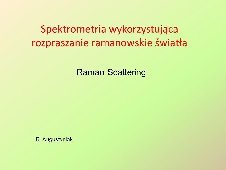 Spektrometria wykorzystująca rozpraszanie ramanowskie światła B. Augustyniak Raman Scattering