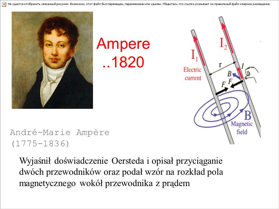 Ampere..1820 André-Marie Ampère (1775-1836) Wyjaśnił doświadczenie Oersteda i opisał przyciąganie dwóch przewodników oraz podał wzór na rozkład pola m