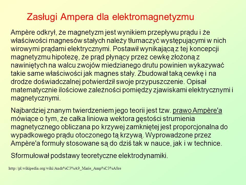 Zasługi Ampera dla elektromagnetyzmu Ampère odkrył, że magnetyzm jest wynikiem przepływu prądu i że właściwości magnesów stałych należy tłumaczyć wyst