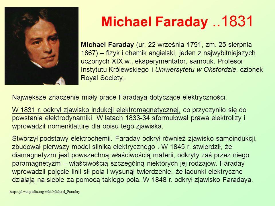 Michael Faraday..1831 Największe znaczenie miały prace Faradaya dotyczące elektryczności. W 1831 r. odkrył zjawisko indukcji elektromagnetycznej, co p