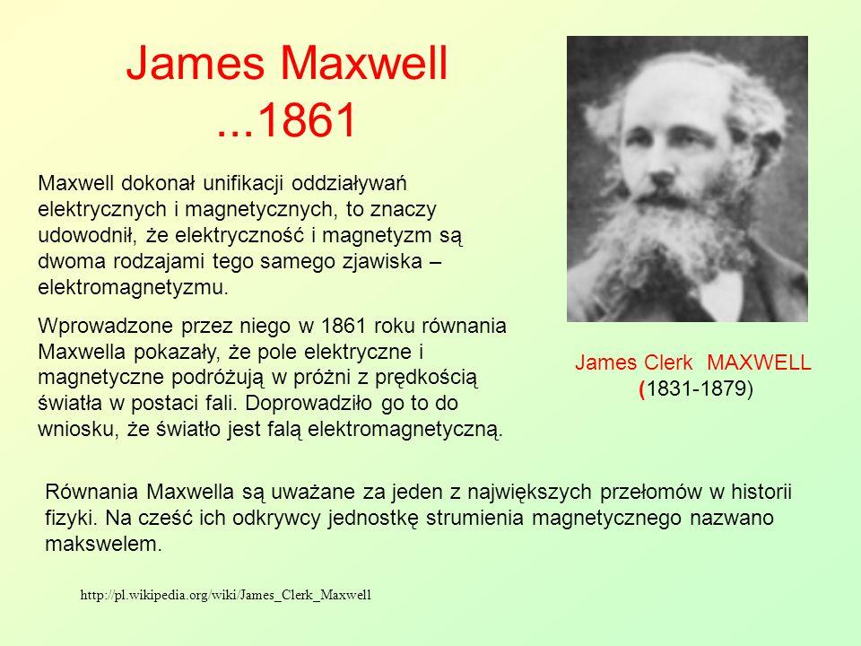 James Maxwell...1861 James Clerk MAXWELL (1831-1879) Maxwell dokonał unifikacji oddziaływań elektrycznych i magnetycznych, to znaczy udowodnił, że ele