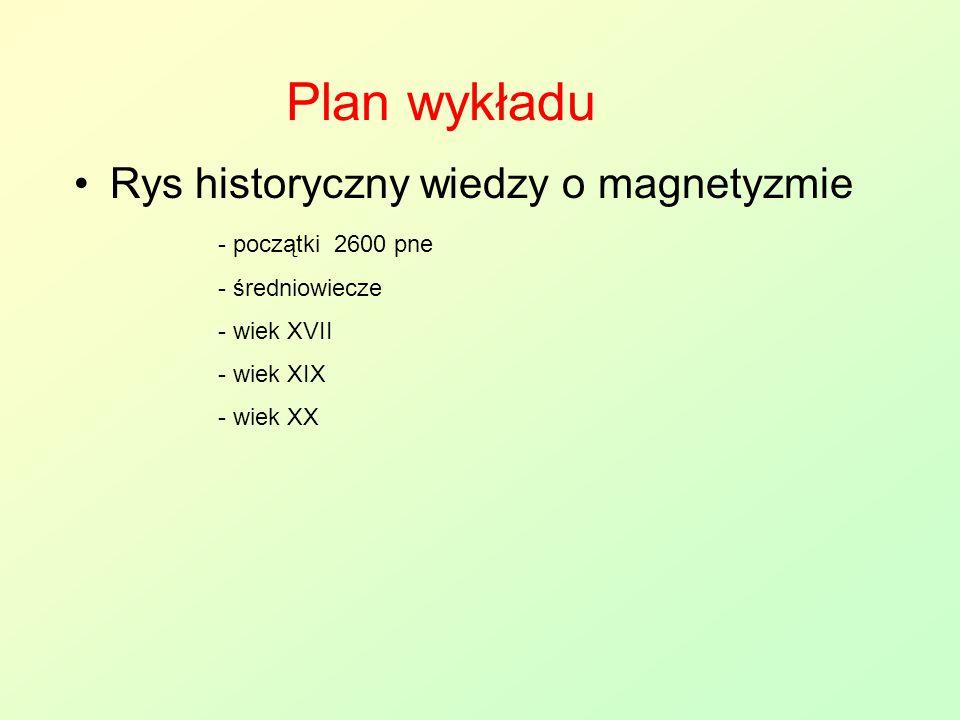 Plan wykładu Rys historyczny wiedzy o magnetyzmie - początki 2600 pne - średniowiecze - wiek XVII - wiek XIX - wiek XX