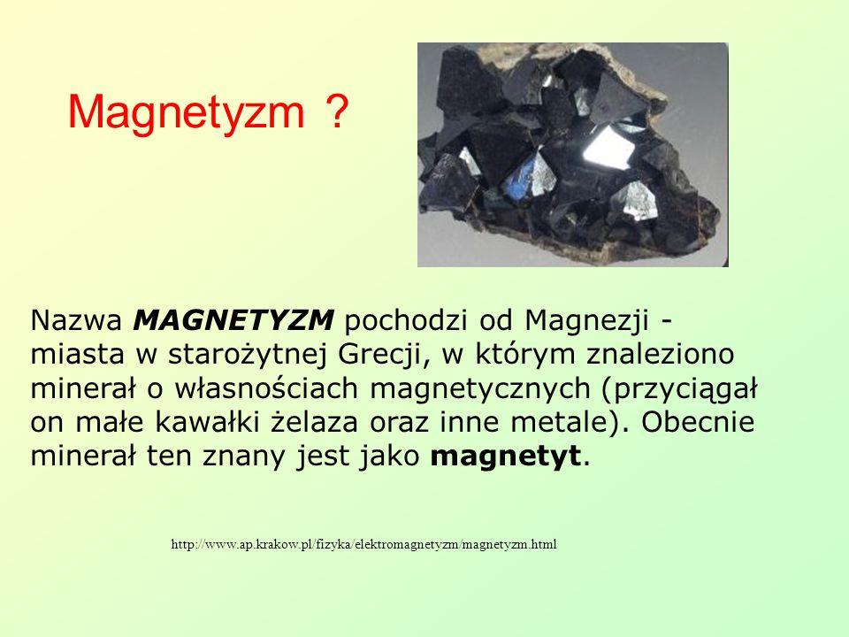 Nazwa MAGNETYZM pochodzi od Magnezji - miasta w starożytnej Grecji, w którym znaleziono minerał o własnościach magnetycznych (przyciągał on małe kawał