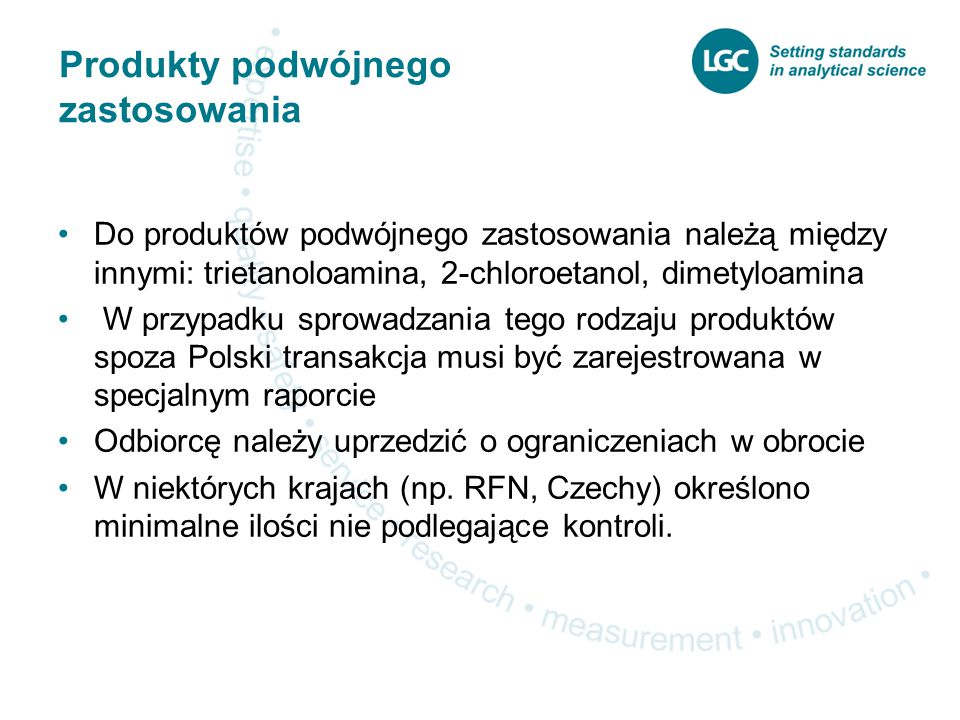 Produkty podwójnego zastosowania Do produktów podwójnego zastosowania należą między innymi: trietanoloamina, 2-chloroetanol, dimetyloamina W przypadku sprowadzania tego rodzaju produktów spoza Polski transakcja musi być zarejestrowana w specjalnym raporcie Odbiorcę należy uprzedzić o ograniczeniach w obrocie W niektórych krajach (np.