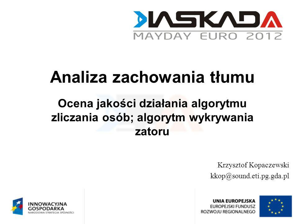 Analiza zachowania tłumu Ocena jakości działania algorytmu zliczania osób; algorytm wykrywania zatoru Krzysztof Kopaczewski kkop@sound.eti.pg.gda.pl